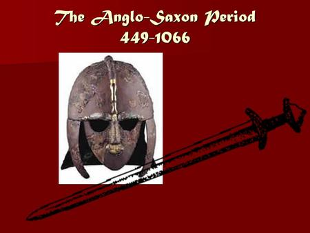 The Anglo-Saxon Period 449-1066. Britain Before the Anglo-Saxons A. Rome ruled Britain for over 300 years. B. Roman forces finally left Britain around.