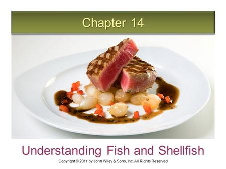 Chapter 14 Understanding Fish and Shellfish Copyright © 2011 by John Wiley & Sons, Inc. All Rights Reserved.