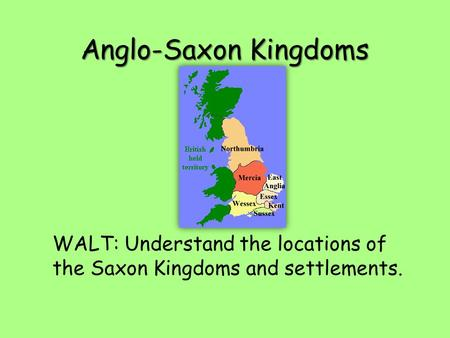 Anglo-Saxon Kingdoms WALT: Understand the locations of the Saxon Kingdoms and settlements.