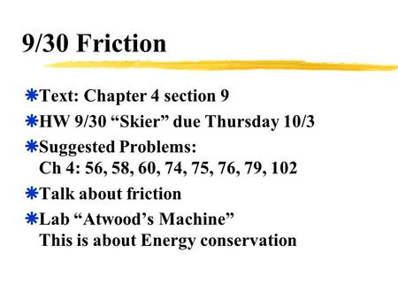 "9/30 Friction  Text: Chapter 4 section 9  HW 9/30 ""Skier"" due Thursday 10/3  Suggested Problems: Ch 4: 56, 58, 60, 74, 75, 76, 79, 102  Talk about."