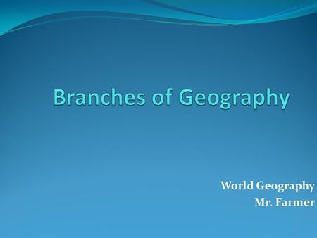 World Geography Mr. Farmer. Branches of Study and Occupation Physical Geographer Earths features and geographic forces that shape them Human Geographer.