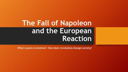 The Fall of Napoleon and the European Reaction What causes revolution? How does revolution change society?