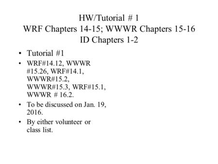 HW/Tutorial # 1 WRF Chapters 14-15; WWWR Chapters 15-16 ID Chapters 1-2 Tutorial #1 WRF#14.12, WWWR #15.26, WRF#14.1, WWWR#15.2, WWWR#15.3, WRF#15.1, WWWR.