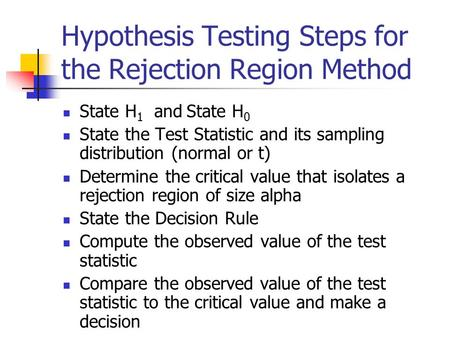 Hypothesis Testing Steps for the Rejection Region Method State H 1 and State H 0 State the Test Statistic and its sampling distribution (normal or t) Determine.