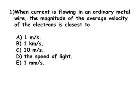 When current is flowing in an ordinary metal wire, the magnitude of the average velocity of the electrons is closest to A) 1 m/s. B) 1 km/s. C) 10 m/s.