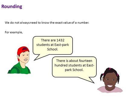 Rounding We do not always need to know the exact value of a number. For example, There are 1432 students at East-park School. There is about fourteen hundred.
