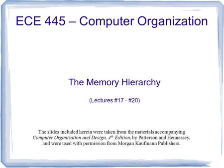 The Memory Hierarchy (Lectures #17 - #20) ECE 445 – Computer Organization The slides included herein were taken from the materials accompanying Computer.