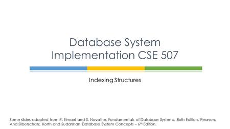 Indexing Structures Database System Implementation CSE 507 Some slides adapted from R. Elmasri and S. Navathe, Fundamentals of Database Systems, Sixth.