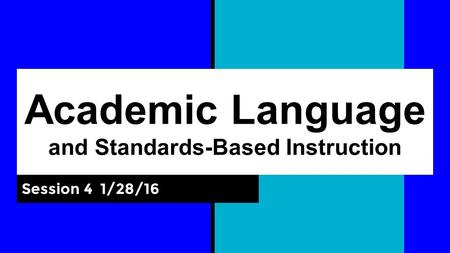 Academic Language and Standards-Based Instruction Session 4 1/28/16.