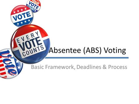 Absentee (ABS) Voting Basic Framework, Deadlines & Process.