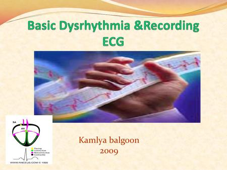 Kamlya balgoon 2009 Objectives to :- understand the Basic ECG understand the meaning of Dysrhythmia describe the normal heart conduction system. describe.