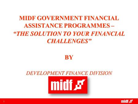 "1 MIDF GOVERNMENT FINANCIAL ASSISTANCE PROGRAMMES – ""THE SOLUTION TO YOUR FINANCIAL CHALLENGES"" BY DEVELOPMENT FINANCE DIVISION."