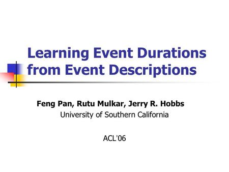 Learning Event Durations from Event Descriptions Feng Pan, Rutu Mulkar, Jerry R. Hobbs University of Southern California ACL ' 06.