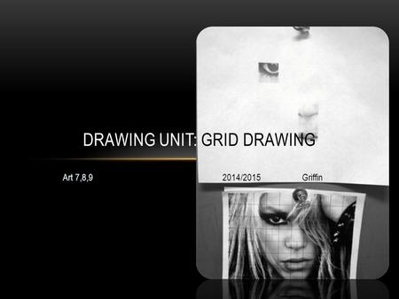 Art 7,8,92014/2015Griffin DRAWING UNIT: GRID DRAWING.