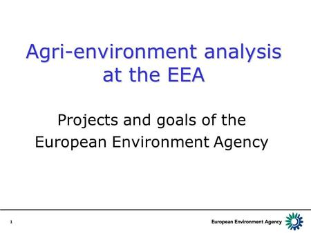 1 Agri-environment analysis at the EEA Projects and goals of the European Environment Agency.