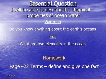 3/3/2016 Essential Question I will be able to describe the chemical properties of ocean water. Homework Page 422 Terms – define and give one fact Warm.