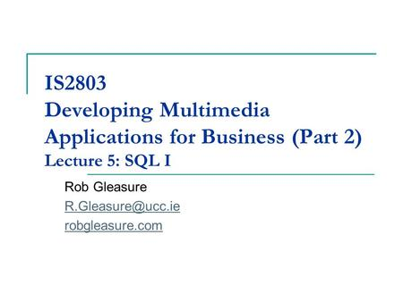 IS2803 Developing Multimedia Applications for Business (Part 2) Lecture 5: SQL I Rob Gleasure robgleasure.com.