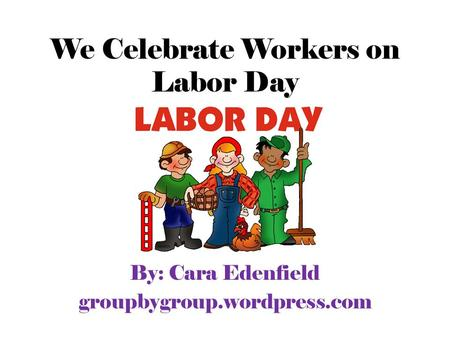 We Celebrate Workers on Labor Day By: Cara Edenfield groupbygroup.wordpress.com.