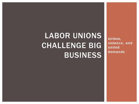 Strikes, violence, and united demands LABOR UNIONS CHALLENGE BIG BUSINESS.