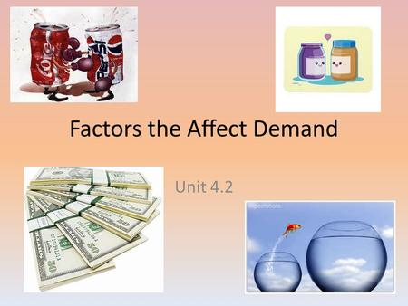 Factors the Affect Demand Unit 4.2. More About the Demand Curve Law of Diminishing Marginal Utility – The second item will not give as much satisfaction.