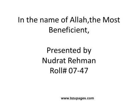 Www.bzupages.com In the name of Allah,the Most Beneficient, Presented by Nudrat Rehman Roll# 07-47.