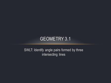 SWLT: Identify angle pairs formed by three intersecting lines GEOMETRY 3.1.