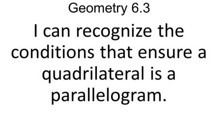 Geometry 6.3 I can recognize the conditions that ensure a quadrilateral is a parallelogram.