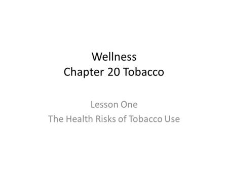Wellness Chapter 20 Tobacco Lesson One The Health Risks of Tobacco Use.