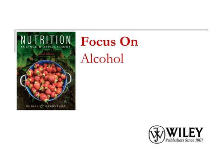 Focus On Alcohol. Copyright 2010, John Wiley & Sons, Inc. What's in Alcoholic Beverages? Alcoholic beverages consist primarily of water, ethanol, and.