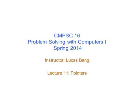 CMPSC 16 Problem Solving with Computers I Spring 2014 Instructor: Lucas Bang Lecture 11: Pointers.