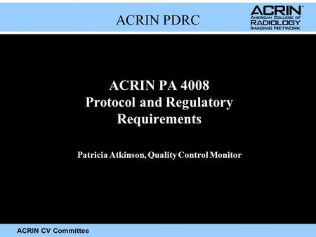 ACRIN CV Committee ACRIN PDRC ACRIN PA 4008 Protocol and Regulatory Requirements Patricia Atkinson, Quality Control Monitor.