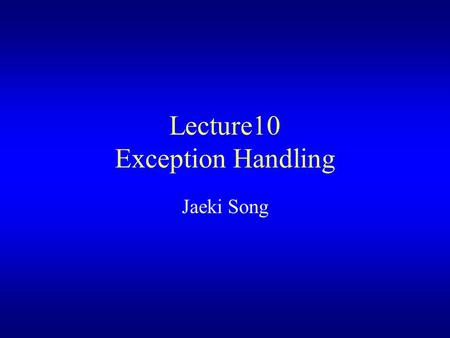 Lecture10 Exception Handling Jaeki Song. Introduction Categories of errors –Compilation error The rules of language have not been followed –Runtime error.