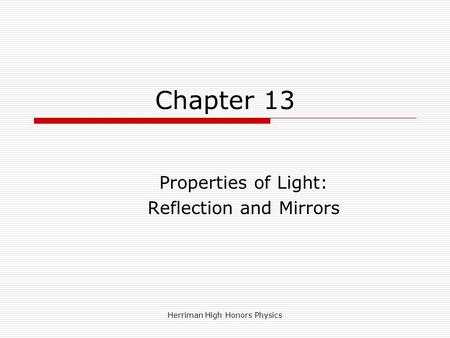 Chapter 13 Properties of Light: Reflection and Mirrors Herriman High Honors Physics.
