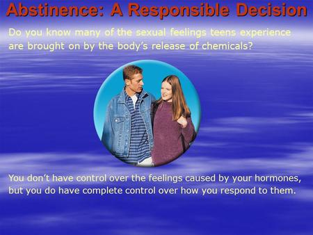 Do you know many of the sexual feelings teens experience are brought on by the body's release of chemicals? Abstinence: A Responsible Decision You don't.