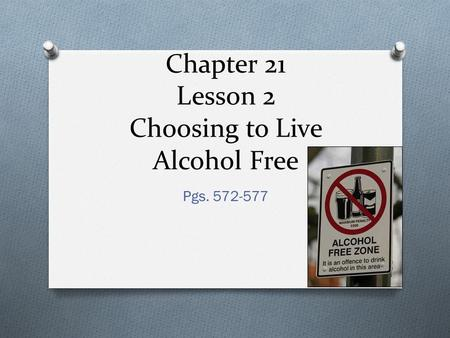Chapter 21 Lesson 2 Choosing to Live Alcohol Free Pgs. 572-577.