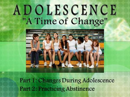 Part 1: Changes During Adolescence Part 2: Practicing Abstinence.