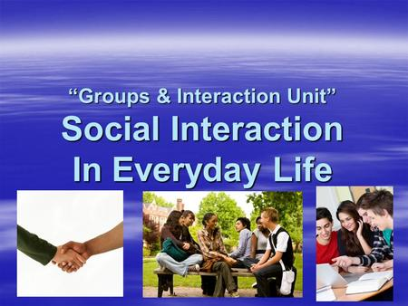"""Groups & Interaction Unit"" Social Interaction In Everyday Life."