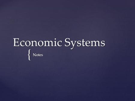 { Economic Systems Notes.  EVERY nation faces scarcity  Therefore they must make economic choices  The 3 Economic Questions  What goods & services.