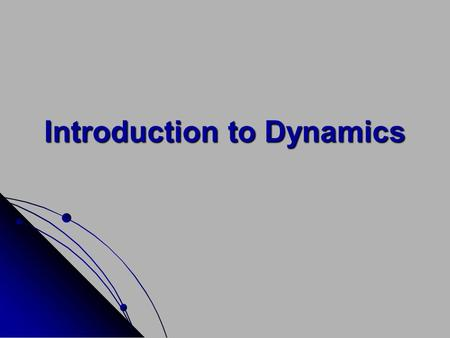 Introduction to Dynamics. Dynamics is that branch of mechanics which deals with the motion of bodies under the action of forces. Dynamics has two distinct.