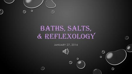 BATHS, SALTS, & REFLEXOLOGY JANUARY 27, 2016 FIRST, YOU SHOULD KNOW… THERAPEUTIC BATHS INTENTIONS: ENDOW BODY WITH NATURAL HEALING BENEFITS BEST PLACE.