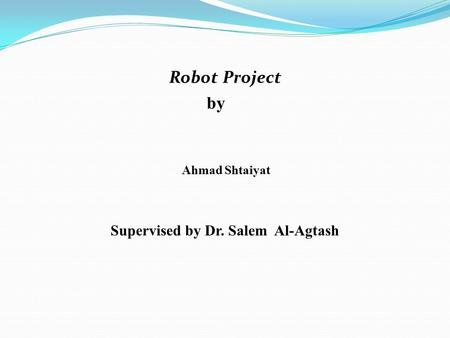 Robot Project by Ahmad Shtaiyat Supervised by Dr. Salem Al-Agtash.