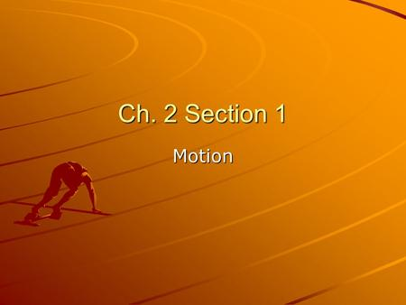 Ch. 2 Section 1 Motion. What is motion? Motion is when an object changes position. How do you know that the racecar moved? –It changed its position on.