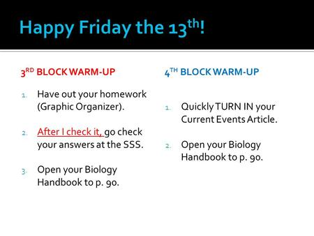 3 RD BLOCK WARM-UP 1. Have out your homework (Graphic Organizer). 2. After I check it, go check your answers at the SSS. 3. Open your Biology Handbook.