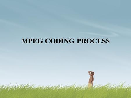 MPEG CODING PROCESS. Contents  What is MPEG Encoding?  Why MPEG Encoding?  Types of frames in MPEG 1  Layer of MPEG1 Video  MPEG 1 Intra frame Encoding.