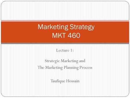 Lecture 1: Strategic Marketing and The Marketing Planning Process Taufique Hossain Marketing Strategy MKT 460.