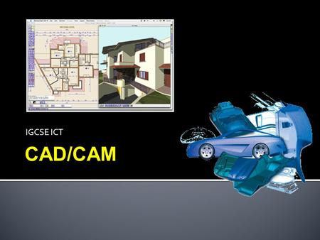IGCSE ICT CAD/CAM. Have an understanding of a broad range of ICT applications, including the use of 3D modelling:  Architecture  Manufacture  CAD/CAM.