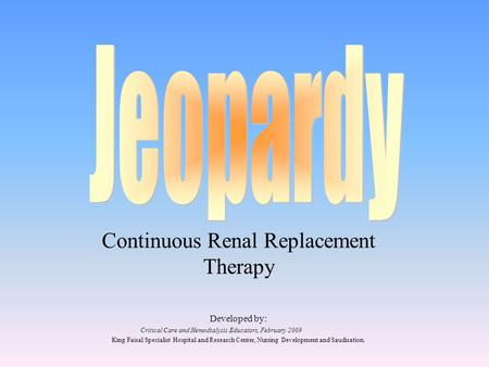 Continuous Renal Replacement Therapy Developed by: Critical Care and Hemodialysis Educators, February 2009 King Faisal Specialist Hospital and Research.