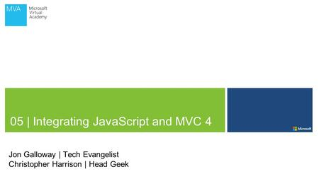 05 | Integrating JavaScript and MVC 4 Jon Galloway | Tech Evangelist Christopher Harrison | Head Geek.