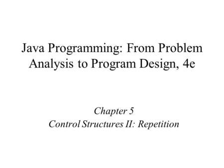 Java Programming: From Problem Analysis to Program Design, 4e Chapter 5 Control Structures II: Repetition.