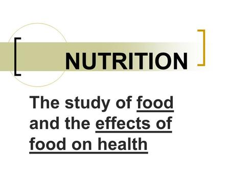 NUTRITION The study of food and the effects of food on health.